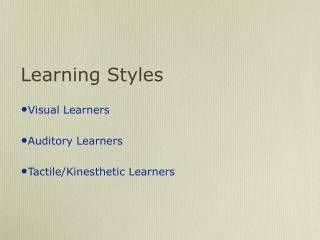 Learning Styles Visual Learners Auditory Learners Tactile/Kinesthetic Learners