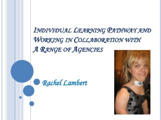 Individual Learning Pathway and  Working in Collaboration with  A Range of Agencies