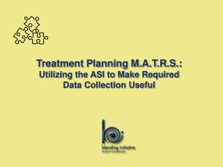 Treatment Planning M.A.T.R.S.: Utilizing the ASI to Make Required Data Collection Useful