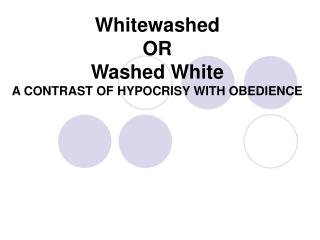 Whitewashed  OR  Washed White A CONTRAST OF HYPOCRISY WITH OBEDIENCE