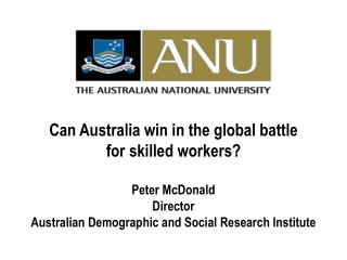 Can Australia win in the global battle  for skilled workers? Peter McDonald Director Australian Demographic and Social R