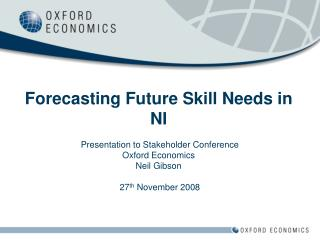 Forecasting Future Skill Needs in NI Presentation to Stakeholder Conference Oxford Economics Neil Gibson  27 th  Novembe