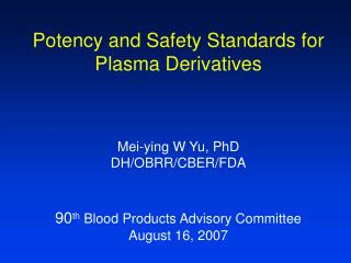 Potency and Safety Standards for Plasma Derivatives  Mei-ying W Yu, PhD DH/OBRR/CBER/FDA 90 th  Blood Products Advisory