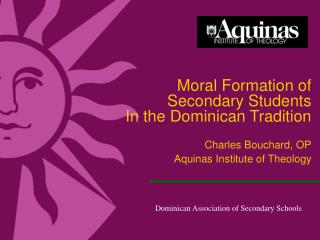 Moral Formation of  Secondary Students In the Dominican Tradition Charles Bouchard, OP Aquinas Institute of Theology