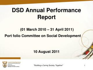 DSD Annual Performance  Report  (01 March 2010 – 31 April 2011) Port folio Committee on Social Development