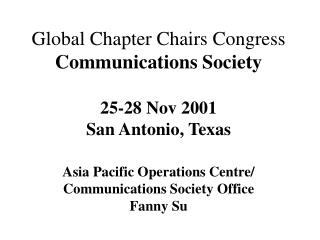 Global Chapter Chairs Congress Communications Society 25-28 Nov 2001 San Antonio, Texas Asia Pacific Operations Centre/