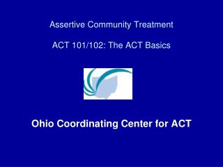 Assertive Community Treatment ACT 101/102: The ACT Basics