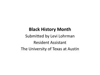 Black History Month Submitted by Levi Lohrman Resident Assistant  The University of Texas at Austin