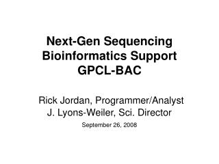 Next-Gen Sequencing Bioinformatics Support GPCL-BAC Rick Jordan, Programmer/Analyst  J. Lyons-Weiler, Sci. Director
