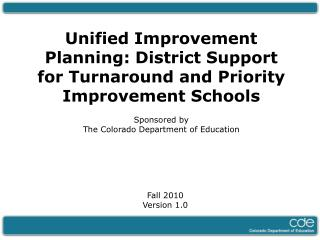 Unified Improvement Planning: District Support for Turnaround and Priority Improvement Schools Sponsored by  The Colorad