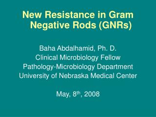 New Resistance in Gram Negative Rods (GNRs) Baha Abdalhamid, Ph. D. Clinical Microbiology Fellow Pathology-Microbiology