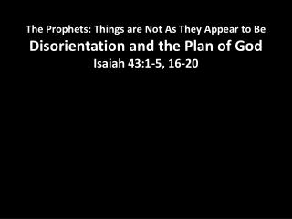 The Prophets: Things are Not As They Appear to Be Disorientation and the Plan of God Isaiah 43:1-5, 16-20