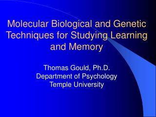 Molecular Biological and Genetic Techniques for Studying Learning and Memory Thomas Gould, Ph.D. Department of Psycholog