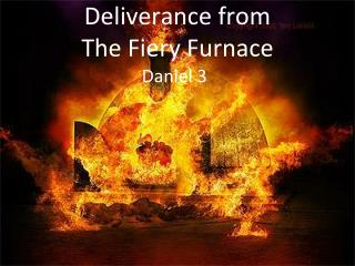 Deliverance from  The Fiery  Furnace