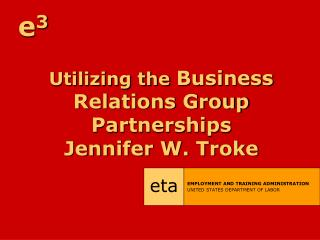 Utilizing the  Business Relations Group Partnerships Jennifer W. Troke