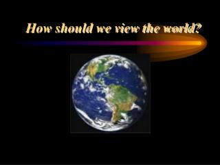 How should we view the world?