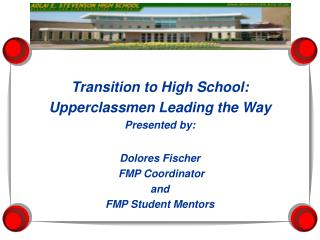 Transition to High School: Upperclassmen Leading the Way Presented by: Dolores Fischer FMP Coordinator and FMP Student