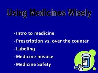 Intro to medicine Prescription vs. over-the-counter Labeling Medicine misuse Medicine Safety