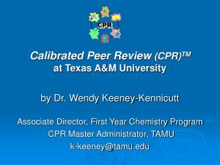 Calibrated Peer Review (CPR) TM at Texas A&M University by Dr. Wendy Keeney-Kennicutt Associate Director, First Yea