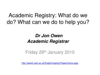 Academic Registry: What do we do? What can we do to help you? Dr Jon Owen Academic Registrar