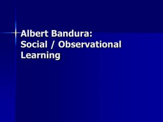 Albert Bandura: Social / Observational Learning
