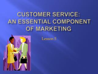 Customer Service:   An Essential Component of Marketing