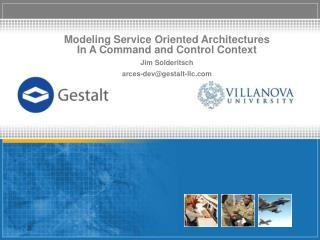 Modeling Service Oriented Architectures In A Command and Control Context Jim Solderitsch arces-dev@gestalt-llc.com