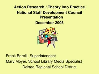 Action Research : Theory Into Practice National Staff Development Council Presentation December 2008 Frank Borelli, Supe