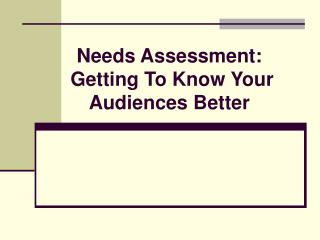 Needs Assessment:  Getting To Know Your Audiences Better
