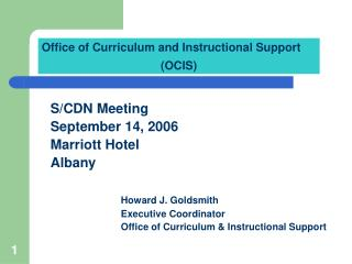 S/CDN Meeting September 14, 2006 Marriott Hotel Albany Howard J. Goldsmith 			Executive Coordinator 			Office of Curricu