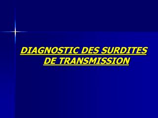 DIAGNOSTIC DES SURDITES                                              DE TRANSMISSION