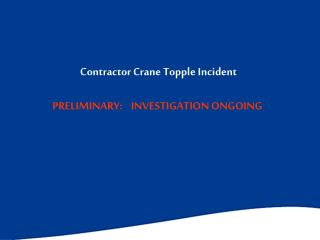 Contractor Crane Topple Incident PRELIMINARY:    INVESTIGATION ONGOING