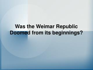 Was the Weimar Republic Doomed from its beginnings?