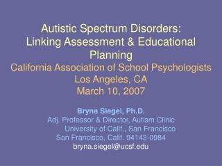 Autistic Spectrum Disorders:  Linking Assessment & Educational Planning California Association of School Psychologists L
