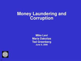 Money Laundering and Corruption Mike Levi Maria Dakolias Ted Greenberg June 8, 2006