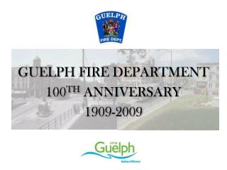 GUELPH FIRE DEPARTMENT 100 TH  ANNIVERSARY 1909-2009