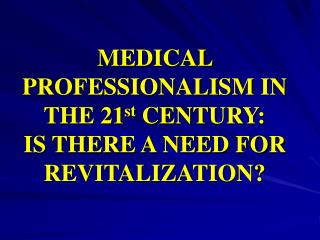 MEDICAL PROFESSIONALISM IN THE 21 st  CENTURY: IS THERE A NEED FOR REVITALIZATION?