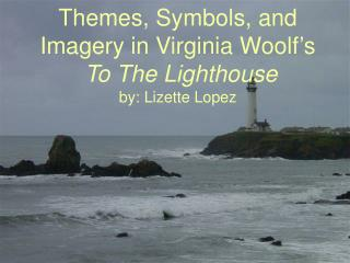 Themes, Symbols, and Imagery in Virginia Woolf's To The Lighthouse by: Lizette Lopez