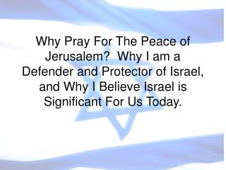 Why Pray For The Peace of Jerusalem?  Why I am a Defender and Protector of Israel, and Why I Believe Israel is Significa