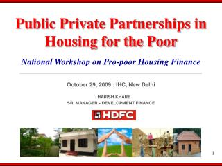 National Workshop on Pro-poor Housing Finance October 29, 2009 : IHC, New Delhi HARISH KHARE SR. MANAGER - DEVELOPMENT F