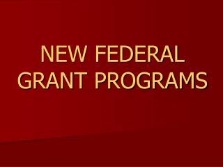 NEW FEDERAL GRANT PROGRAMS