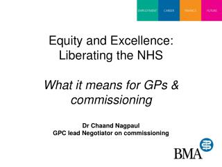Equity and Excellence: Liberating the NHS  What it means for GPs & commissioning Dr Chaand Nagpaul GPC lead Negotiator o
