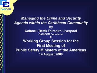 Managing the Crime and Security Agenda within the Caribbean Community By Colonel (Retd) Fairbairn Liverpool CARICOM Secr