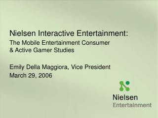 Nielsen Interactive Entertainment: The Mobile Entertainment Consumer                        & Active Gamer Studies E