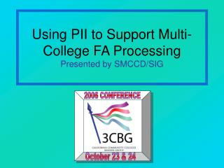 Using PII to Support Multi-College FA Processing Presented by SMCCD/SIG