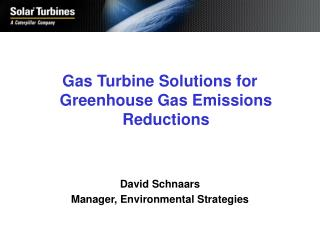 Gas Turbine Solutions for Greenhouse Gas Emissions Reductions David Schnaars Manager, Environmental Strategies