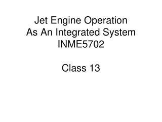 Jet Engine Operation As An Integrated System INME5702 Class 13