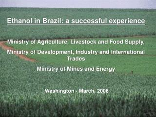 Ethanol in Brazil: a successful experience Ministry of Agriculture, Livestock and Food Supply, Ministry of Development,