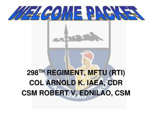 298 TH  REGIMENT, MFTU (RTI) COL ARNOLD K. IAEA, CDR CSM ROBERT V. EDNILAO, CSM