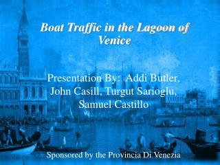 Presentation By:  Addi Butler, John Casill, Turgut Sarioglu, Samuel Castillo Sponsored by the Provincia Di Venezia